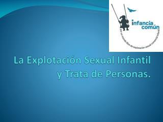 La  Explotación Sexual  Infantil y Trata de Personas.