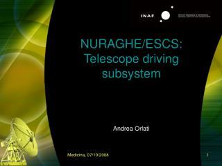 NURAGHE/ESCS: Telescope driving subsystem Andrea Orlati