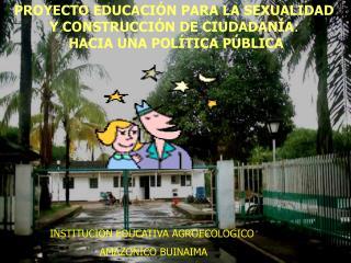 PROYECTO EDUCACIÓN PARA LA SEXUALIDAD Y CONSTRUCCIÓN DE CIUDADANÍA :  HACIA UNA POLÍTICA PÚBLICA