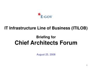 IT Infrastructure Line of Business (ITILOB) Briefing for Chief Architects Forum August 25, 2008