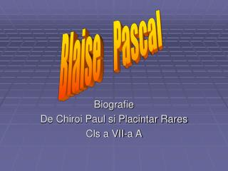 Biografie De Chiroi Paul si Placintar Rares  Cls a VII-a A