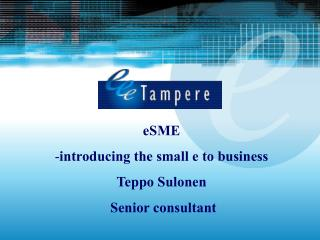 eSME introducing the small e to business  Teppo Sulonen  Senior consultant