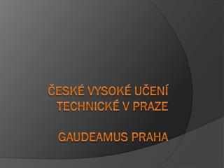 České vysoké učení technické v Praze Gaudeamus Praha