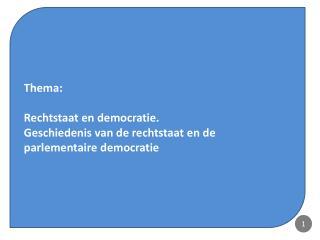 Thema:  Rechtstaat en democratie.  Geschiedenis van de rechtstaat en de parlementaire democratie