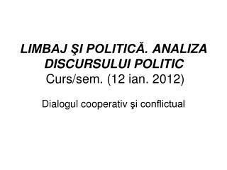 LIMBAJ ŞI POLITICĂ.  ANALIZA DISCURSULUI POLITIC  Curs/sem.  ( 12  ian.  20 12 )