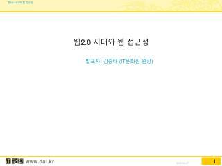 웹 2.0  시대와 웹 접근성 발표자 :  김중태  (IT 문화원 원장 )