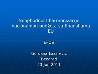 Neophodnost harmonizacije nacionalnog budžeta sa finansijama  EU EPOS Gordana Lazarevi ć Beograd