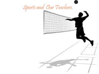 Sports and  Our Teachers.