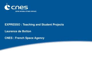 EXPRESSO : Teaching and Student Projects  Laurence de Botton  CNES : French Space Agency