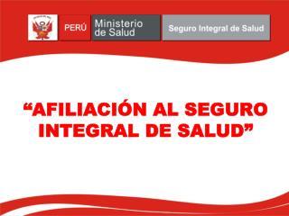 """""""AFILIACIÓN AL SEGURO INTEGRAL DE SALUD"""""""