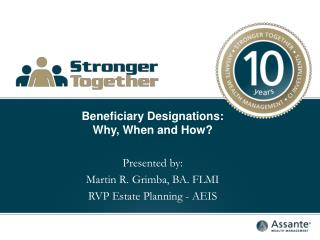Beneficiary Designations: Why, When and How? Presented by: Martin R. Grimba, BA. FLMI