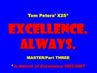 Tom Peters' X25* EXCELLENCE. ALWAYS. MASTER/Part THREE * In Search of Excellence  1982-2007