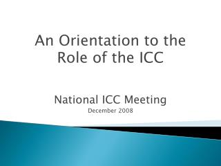 An Orientation to the  Role of the ICC National ICC Meeting December 2008