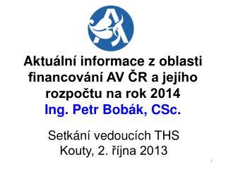 Aktuální informace z oblasti financování AV ČR a jejího rozpočtu na rok 2014 Ing. Petr Bobák, CSc.