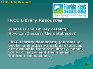 FKCC Library Resources    Where is the Library catalog?      How can I access the databases?