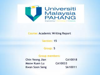 Course:  Academic Writing Report Section:  15 Group:  5 Group members: 	Chin  Yeong Jian 		CA10018