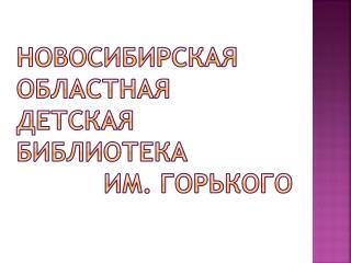 Новосибирская областная                   детская библиотека              им. Горького