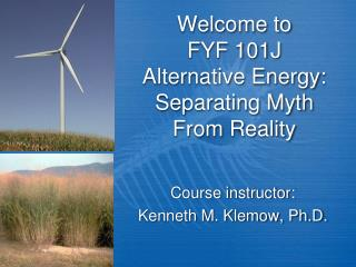 Welcome to FYF 101J Alternative Energy: Separating Myth From Reality