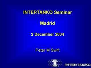 INTERTANKO Seminar  Madrid   2 December 2004   Peter M Swift