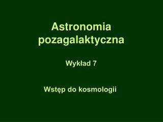 Astronomia pozagalaktyczna Wykład 7 Wstęp do kosmologii