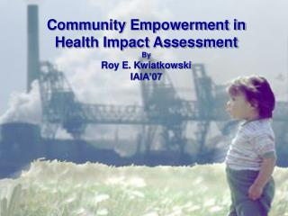 Community Empowerment in Health Impact Assessment By Roy E. Kwiatkowski IAIA'07