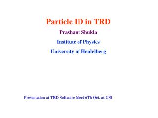 Particle ID in TRD Prashant Shukla Institute of Physics  University of Heidelberg