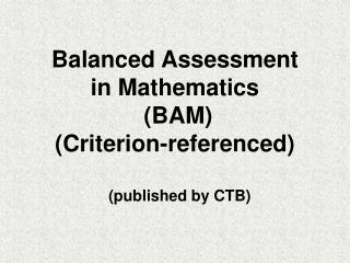 Balanced Assessment   in Mathematics  (BAM) (Criterion-referenced)