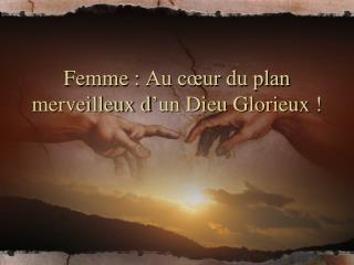 Femme: Au cœur du plan merveilleux d'un Dieu Glorieux !