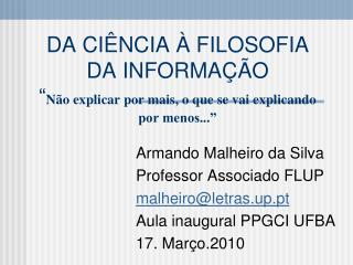 Armando Malheiro da Silva Professor Associado FLUP malheiro@letras.up.pt Aula inaugural PPGCI UFBA
