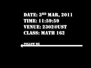 Date: 3 rd  Mar, 2011 Time: 11:59:59 Venue: 2302@UST Class: Math 162