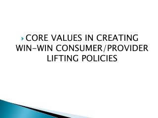 CORE VALUES IN CREATING WIN-WIN CONSUMER/PROVIDER LIFTING POLICIES
