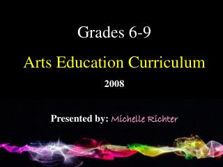Grades 6-9  Arts Education Curriculum 2008 Presented by:  Michelle Richter