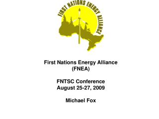First Nations Energy Alliance  (FNEA)  FNTSC Conference  August 25-27, 2009 Michael Fox