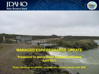 MANAGED ESPA RECHARGE UPDATE  Presented to Idaho Water Supply Committee April 2011