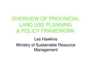 OVERVIEW OF PROVINCIAL LAND USE PLANNING  & POLICY FRAMEWORK