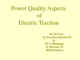 Power Quality Aspects  of  Electric Traction                       Sh. R.N Lal                 Sr. Executive Director