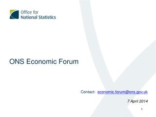 ONS Economic Forum Contact:   economic.forum@ons.uk 7 April 2014
