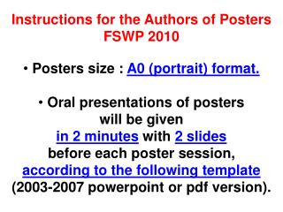 Instructions for the Authors of Posters  FSWP 2010  Posters size :  A0 (portrait) format.