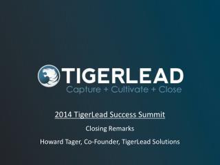 2014 TigerLead Success Summit Closing Remarks Howard Tager, Co-Founder, TigerLead Solutions