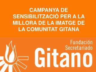 CAMPANYA DE SENSIBILITZACIÓ PER A LA MILLORA DE LA IMATGE DE LA COMUNITAT GITANA