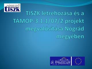 TISZK létrehozása és a TÁMOP-3.1.1/07/2 projekt megvalósítása Nógrád megyében