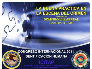 LA BUENA PRACTICA  EN  LA ESCENA DEL CRIMEN presentada por DOMINGO VILLARREAL Consultor  ICITAP