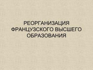 РЕОРГАНИЗАЦИЯ ФРАНЦУЗСКОГО ВЫСШЕГО ОБРАЗОВАНИЯ