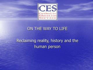 ON THE WAY TO LIFE Reclaiming reality, history and the  human person