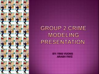 GROUP 2 CRIME   MODELING Presentation By: Ying  Vuong       Arash  Fayz