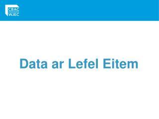 Data ar Lefel Eitem