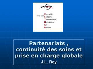 Partenariats , continuité des soins et prise en charge globale J.L. Rey