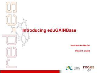 Introducing eduGAINBase Jos é Manuel Macías Diego R. Lopez