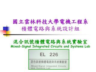 國立雲林科技大學電機工程系 積體電路與系統設計組 混合訊號積體電路與系統實驗室 Mixed-Signal Integrated Circuits and Systems Lab