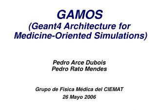 GAMOS (Geant4 Architecture for  Medicine-Oriented Simulations) Pedro Arce Dubois Pedro Rato Mendes